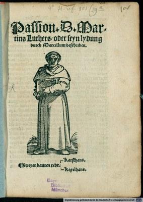 Passion + D + Mar=  tins Luthers / oder seyn lydung   durch Marcellum beschriben.  […], Titelblatt, Holzschnitt mit Typendruck,  [Straßburg: Johann Prüß d.J.], undatiert [1521/1522]. VD16 B 9935; Weller Nr. 1918 und 2109; Hohenemser Nr. 3908; Köhler Nr. 4061; Bildquelle:  Bayerische Staatsbibliothek, 4° H.ref. 801,29a (Res), http://nbn-resolving.de/urn:nbn:de:bvb:12-bsb00013111-0.